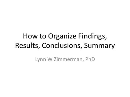 How to Organize Findings, Results, Conclusions, Summary Lynn W Zimmerman, PhD.