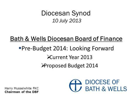 Diocesan Synod 10 July 2013 Bath & Wells Diocesan Board of Finance  Pre-Budget 2014: Looking Forward  Current Year 2013  Proposed Budget 2014 Harry.