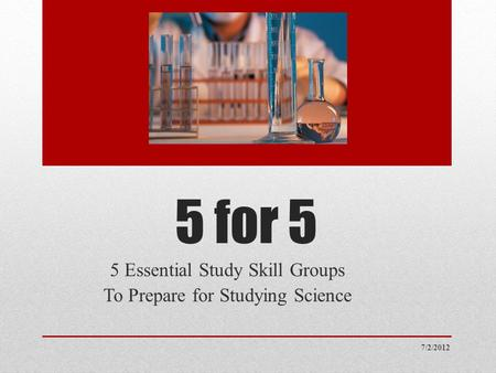 5 for 5 5 Essential Study Skill Groups To Prepare for Studying Science 7/2/2012.