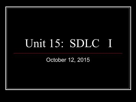 Unit 15: SDLC I October 12, 2015. Systems Development.