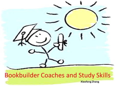 Bookbuilder Coaches and Study Skills Xiaofang Zhang.