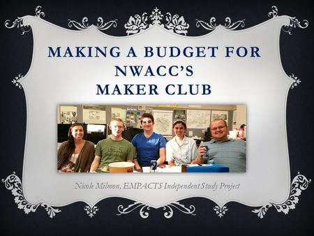 MAKING A BUDGET FOR NWACC'S MAKER CLUB Nicole Milmon, EMPACTS Independent Study Project.