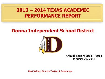 2013 – 2014 TEXAS ACADEMIC PERFORMANCE REPORT Donna Independent School District Annual Report 2013 – 2014 January 20, 2015 Mari Valdez, Director Testing.