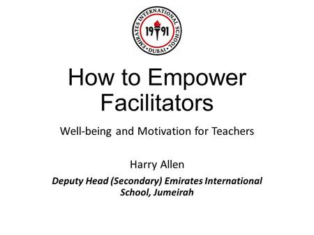 How to Empower Facilitators Well-being and Motivation for Teachers Harry Allen Deputy Head (Secondary) Emirates International School, Jumeirah.