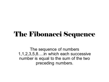 The <strong>Fibonacci</strong> Sequence The sequence of <strong>numbers</strong> 1,1,2,3,5,8….in which each successive <strong>number</strong> is equal to the sum of the two preceding <strong>numbers</strong>.