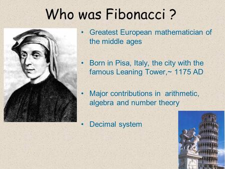 Who was <strong>Fibonacci</strong> ? Greatest European mathematician of the middle ages Born in Pisa, Italy, the city with the famous Leaning Tower,~ 1175 AD Major contributions.