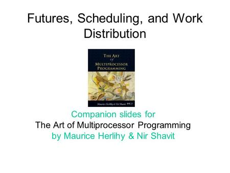 Futures, Scheduling, and Work Distribution Companion slides for The Art of Multiprocessor Programming by Maurice Herlihy & Nir Shavit TexPoint fonts used.