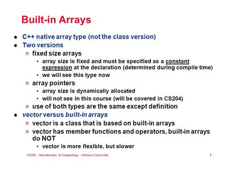 CS201 – Introduction to Computing – Sabancı University 1 Built-in Arrays l C++ native array type (not the class version) l Two versions ä fixed size arrays.