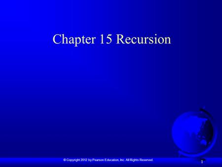 © Copyright 2012 by Pearson Education, Inc. All Rights Reserved. 1 Chapter 15 Recursion.