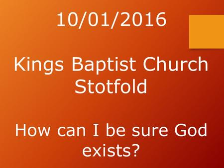 10/01/2016 Kings Baptist Church Stotfold How can I be sure God exists?