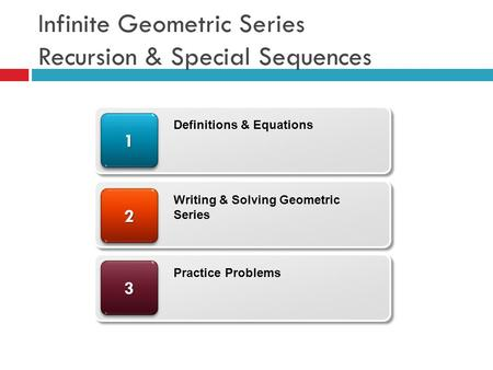 Infinite Geometric Series Recursion & Special Sequences 33 22 11 Definitions & Equations Writing & Solving Geometric Series Practice Problems.