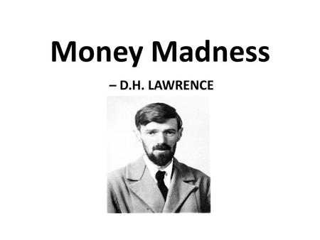 Money Madness – D.H. LAWRENCE. Money Madness written by D. H. Lawrence ( 1885-1930), – one of the leading English writers of early 20 th century. Works.