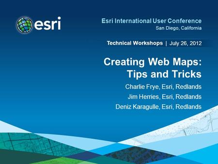 Technical Workshops | Esri International User Conference San Diego, California Creating Web Maps: Tips and Tricks Charlie Frye, Esri, Redlands Jim Herries,