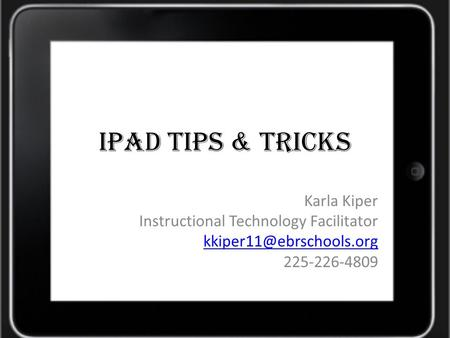 IPad TIPS & Tricks Karla Kiper Instructional Technology Facilitator 225-226-4809.