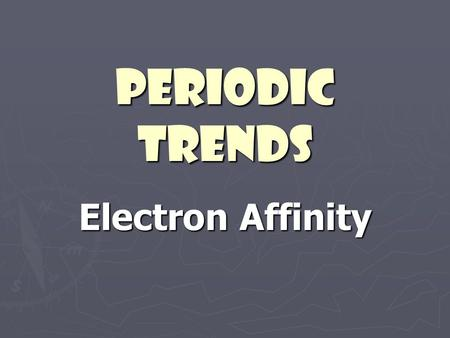 "Periodic Trends Electron Affinity. ► The energy change that occurs when an atom gains an electron ► How much an atom ""likes"" to gain electrons."