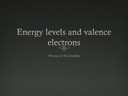 Electrons and Energy Levels  Electrons are found in energy levels Energy LevelCapacity Level #12 Electrons (2 valence) Level #28 Electrons (8 valence)