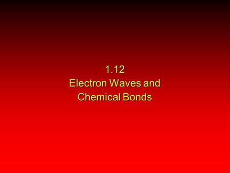 1.12 Electron Waves and Chemical Bonds. Models for Chemical Bonding Valence Bond Theory Molecular Orbital Theory The Lewis model of chemical bonding predates.