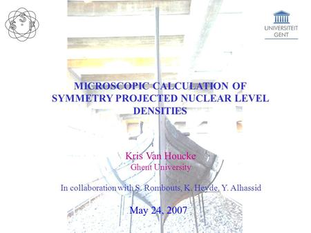 MICROSCOPIC CALCULATION OF SYMMETRY PROJECTED NUCLEAR LEVEL DENSITIES Kris Van Houcke Ghent University In collaboration with S. Rombouts, K. Heyde, Y.