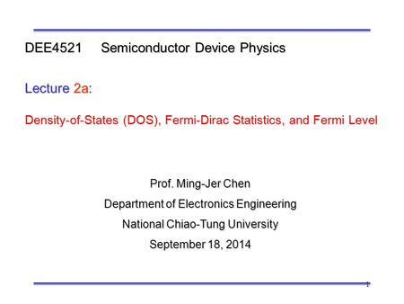 1 Prof. Ming-Jer Chen Department of Electronics Engineering National Chiao-Tung University September 18, 2014 DEE4521 Semiconductor Device Physics Lecture.