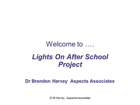 Dr B Harvey Aspects Associates Welcome to …. Lights On After School Project Dr Brendon Harvey Aspects Associates.