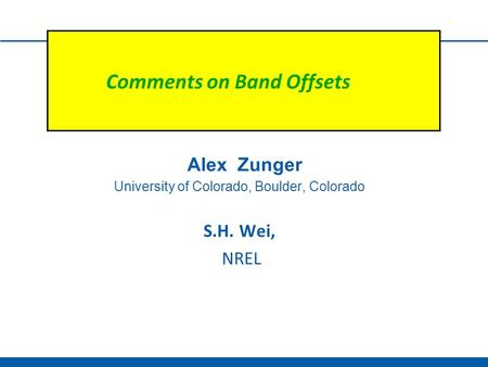Comments on Band Offsets Alex Zunger University of Colorado, Boulder, Colorado S.H. Wei, NREL.