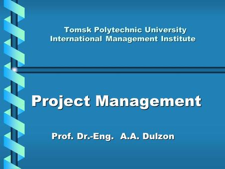 Project Management Prof. Dr.-Eng. А.А. Dulzon Prof. Dr.-Eng. А.А. Dulzon Tomsk Polytechnic University <strong>International</strong> Management Institute Tomsk Polytechnic.