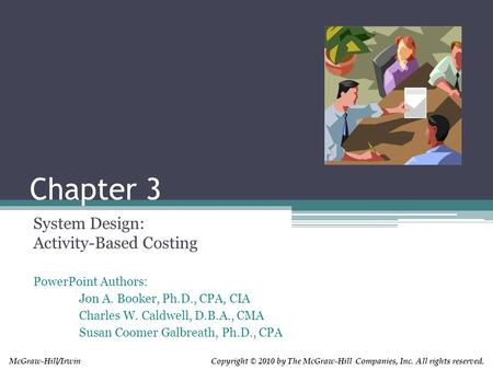 Copyright © 2010 by The McGraw-Hill Companies, Inc. All rights reserved.McGraw-Hill/Irwin Chapter 3 System Design: Activity-Based Costing PowerPoint Authors: