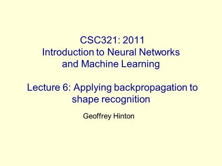CSC321: 2011 Introduction to Neural Networks and Machine Learning Lecture 6: Applying backpropagation to shape recognition Geoffrey Hinton.