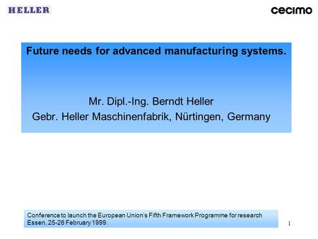 1 Future needs for advanced manufacturing systems. Mr. Dipl.-Ing. Berndt Heller Gebr. Heller Maschinenfabrik, Nürtingen, Germany Conference to launch the.