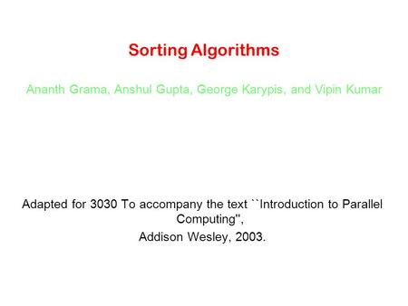 Sorting Algorithms Ananth Grama, Anshul Gupta, George Karypis, and Vipin Kumar Adapted for 3030 To accompany the text ``Introduction to Parallel Computing'',