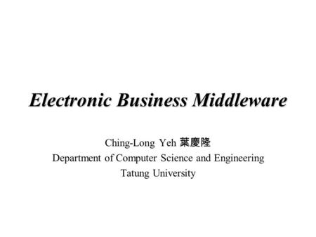 Electronic Business Middleware Ching-Long Yeh 葉慶隆 Department of Computer Science and Engineering Tatung University.