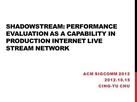 SHADOWSTREAM: PERFORMANCE EVALUATION AS A CAPABILITY IN PRODUCTION INTERNET LIVE STREAM NETWORK ACM SIGCOMM 2012 2012.10.15 CING-YU CHU.