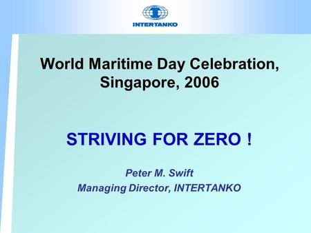 World Maritime Day Celebration, Singapore, 2006 STRIVING FOR ZERO ! Peter M. Swift Managing Director, INTERTANKO.