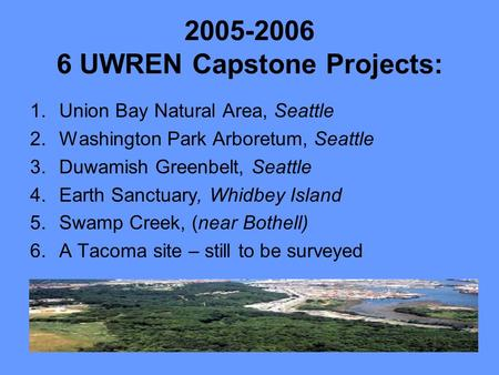 2005-2006 6 UWREN Capstone Projects: 1.Union Bay Natural Area, Seattle 2.Washington Park Arboretum, Seattle 3.Duwamish Greenbelt, Seattle 4.Earth Sanctuary,