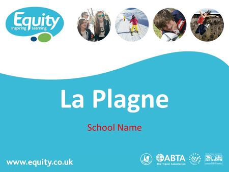 Www.equity.co.uk La Plagne School Name. www.equity.co.uk Equity Inspiring Learning Fully ABTA bonded with own ATOL licence Members of the School Travel.