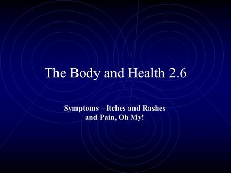 The Body and Health 2.6 Symptoms – Itches and Rashes and Pain, Oh My!