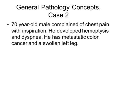 General Pathology Concepts, Case 2 70 year-old male complained of chest pain with inspiration. He developed hemoptysis and dyspnea. He has metastatic colon.
