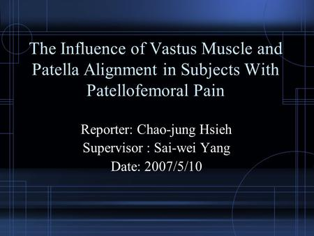 The Influence of Vastus Muscle and Patella Alignment in Subjects With Patellofemoral Pain Reporter: Chao-jung Hsieh Supervisor : Sai-wei Yang Date: 2007/5/10.