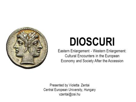 DIOSCURI Eastern Enlargement - Western Enlargement: Cultural Encounters in the European Economy and Society After the Accession Presented by Violetta Zentai.