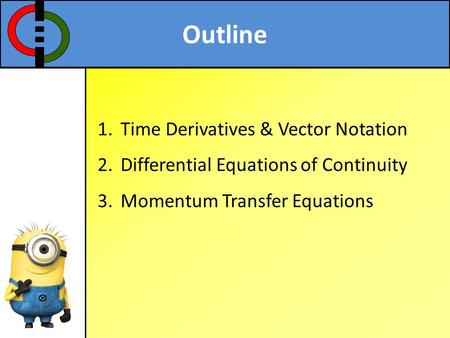 Outline 1.Time Derivatives & Vector Notation 2.Differential Equations of Continuity 3.Momentum Transfer Equations.