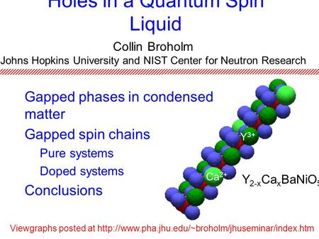 Holes in a Quantum Spin Liquid Gapped phases in condensed matter Gapped spin chains Pure systems Doped systems Conclusions Collin Broholm Johns Hopkins.
