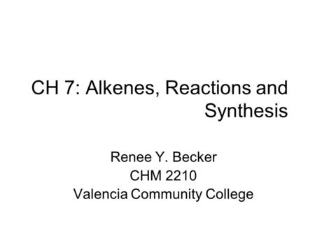 CH 7: Alkenes, Reactions and Synthesis Renee Y. Becker CHM 2210 Valencia Community College.