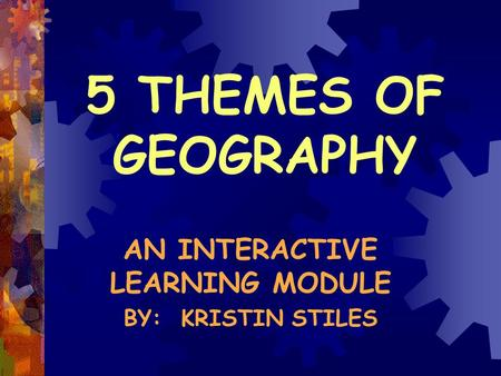 5 THEMES OF GEOGRAPHY AN INTERACTIVE LEARNING MODULE BY: KRISTIN STILES.