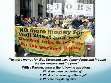 """No more money for Wall Street and war, demand jobs and income for the workers and the poor"" With a Partner, answer the following questions: 1. What are."