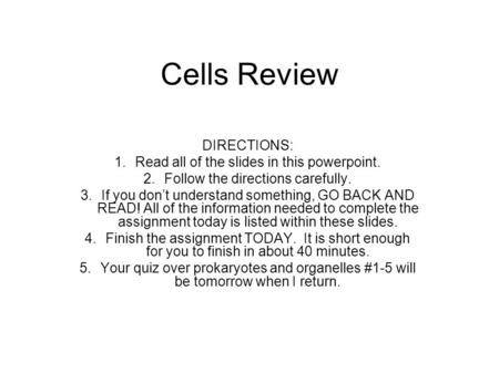 Cells Review DIRECTIONS: 1.Read all of the slides in this powerpoint. 2.Follow the directions carefully. 3.If you don't understand something, GO BACK AND.
