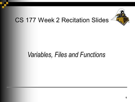 1 CS 177 Week 2 Recitation Slides Variables, Files and Functions.