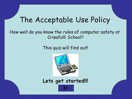 The Acceptable Use Policy How well do you know the rules of computer safety at Crisafulli School? This quiz will find out! Lets get started!!!
