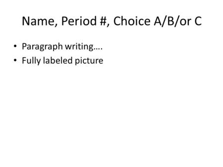 Name, Period #, Choice A/B/or C Paragraph writing…. Fully labeled picture.