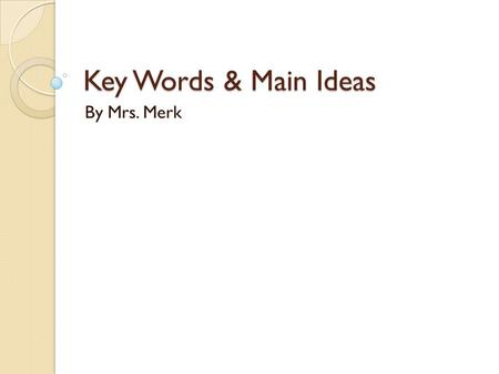 Key Words & Main Ideas By Mrs. Merk. Why Are They Important? Good answers to test questions often depend upon a clear understanding of the meaning of.