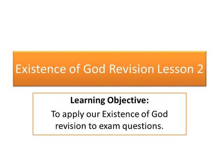 Existence of God Revision Lesson 2 Learning Objective: To apply our Existence of God revision to exam questions.